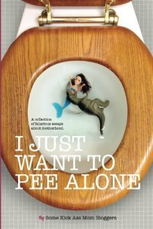 I Just Want to Pee Alone: A Collection of Humorous Essays by Kick Ass Mom Bloggers