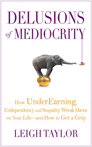 Delusions of Mediocrity: How UnderEarning, Codependency and Stupidity Wreak Havoc on Your Life-and How to Get a Grip