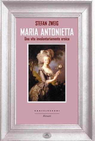 Ebook Maria Antonietta: una vita involontariamente eroica by Stefan Zweig read!