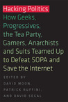 Hacking Politics: How Geeks, Progressives, the Tea Party, Gamers, Anarchists and Suits Teamed Up to Defeat SOPA and Save the Internet