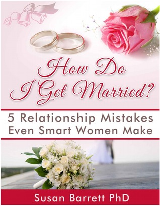 How Do I Get Married? 5 Relationship Mistakes Even Smart Women Make