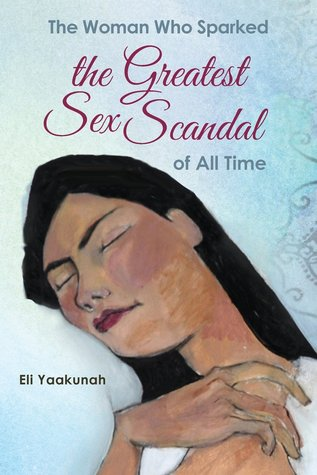The Woman Who Sparked the Greatest Sex Scandal of All Time by Eli Yaakunah