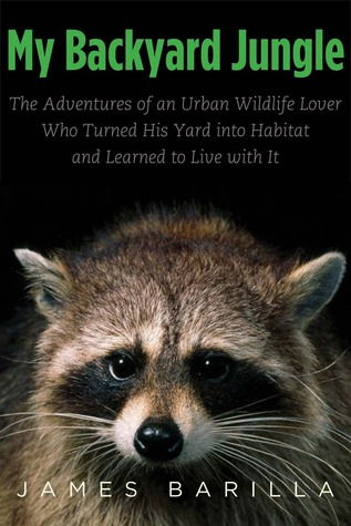 My Backyard Jungle: The Adventures Of An Urban Wildlife Lover Who Turned  His Yard Into Habitat And Learned To Live With It By James Barilla