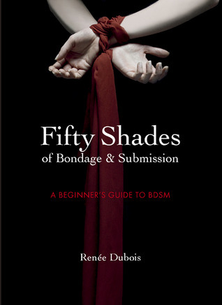 Fifty Shades of Bondage & Discipline: A Beginner's Guide to Dominance and Submission
