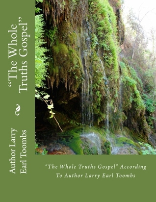 """""""The Whole Truths"""" Gospel According To Author Larry Earl Toombs Volume 1"""