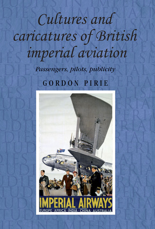 Cultures and Caricatures of British Imperial Aviation: Passengers, Pilots, Publicity