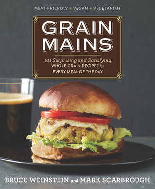 Grain Mains: 101 Sexy, Satisfying Recipes That Move Whole Grains to the Center of the Plate