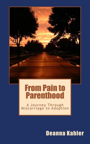Ebook From Pain to Parenthood: A Journey Through Miscarriage to Adoption by Deanna Kahler read!