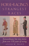 Horse Racing's Strangest Races: Extraordinary But True Stories From Over 150 Years Of Racing History