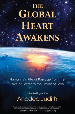 The Global Heart Awakens: Humanity's Rite of Passage from the Love of Power to the Power of Love por Anodea Judith