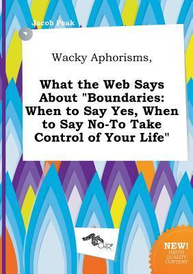 Wacky Aphorisms, What the Web Says about Boundaries: When to Say Yes, When to Say No-To Take Control of Your Life