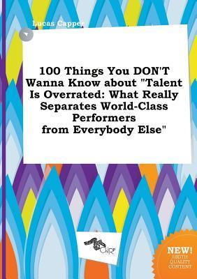 100 Things You Don't Wanna Know about Talent Is Overrated: What Really Separates World-Class Performers from Everybody Else