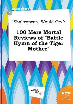 Shakespeare Would Cry: 100 Mere Mortal Reviews of Battle Hymn of the Tiger Mother