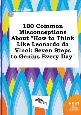 100 Common Misconceptions about How to Think Like Leonardo Da Vinci: Seven Steps to Genius Every Day
