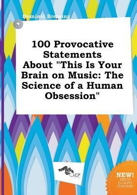 100 Provocative Statements about This Is Your Brain on Music: The Science of a Human Obsession