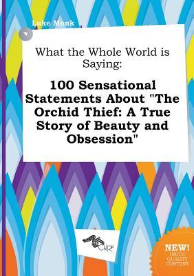 What the Whole World Is Saying: 100 Sensational Statements about the Orchid Thief: A True Story of Beauty and Obsession