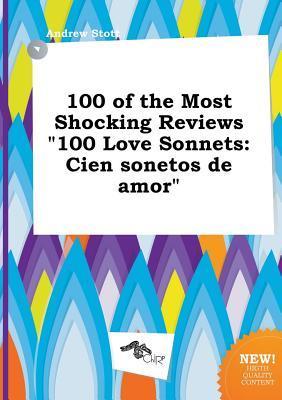 100 of the Most Shocking Reviews 100 Love Sonnets: Cien Sonetos de Amor