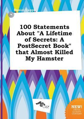 100 Statements about a Lifetime of Secrets: A Postsecret Book That Almost Killed My Hamster