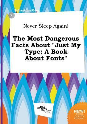 Never Sleep Again! the Most Dangerous Facts about Just My Type: A Book about Fonts