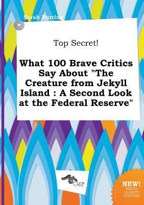 Top Secret! What 100 Brave Critics Say about the Creature from Jekyll Island: A Second Look at the Federal Reserve
