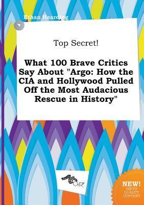 Top Secret! What 100 Brave Critics Say about Argo: How the CIA and Hollywood Pulled Off the Most Audacious Rescue in History