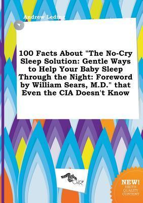 100 Facts about the No-Cry Sleep Solution: Gentle Ways to Help Your Baby Sleep Through the Night: Foreword by William Sears, M.D. That Even the CIA