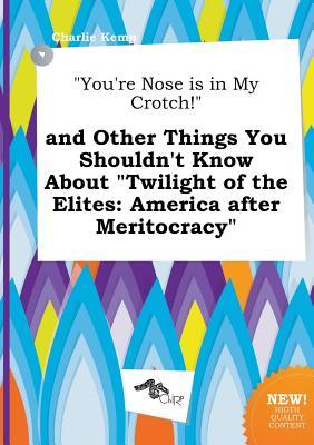 You're Nose Is in My Crotch! and Other Things You Shouldn't Know about Twilight of the Elites: America After Meritocracy
