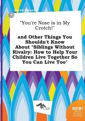 You're Nose Is in My Crotch! and Other Things You Shouldn't Know about Siblings Without Rivalry: How to Help Your Children Live Together So You Can