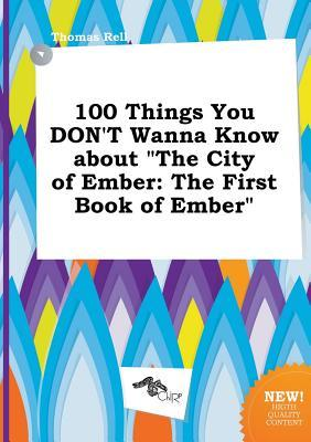 100 Things You Don't Wanna Know about the City of Ember: The First Book of Ember