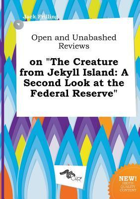 Open and Unabashed Reviews on the Creature from Jekyll Island: A Second Look at the Federal Reserve