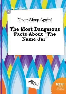 Never Sleep Again! the Most Dangerous Facts about the Name Jar