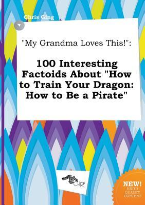 My Grandma Loves This!: 100 Interesting Factoids about How to Train Your Dragon: How to Be a Pirate