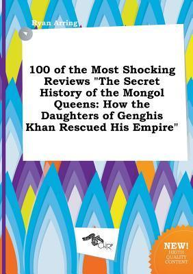 100 of the Most Shocking Reviews the Secret History of the Mongol Queens: How the Daughters of Genghis Khan Rescued His Empire