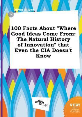 100 Facts about Where Good Ideas Come from: The Natural History of Innovation That Even the CIA Doesn't Know