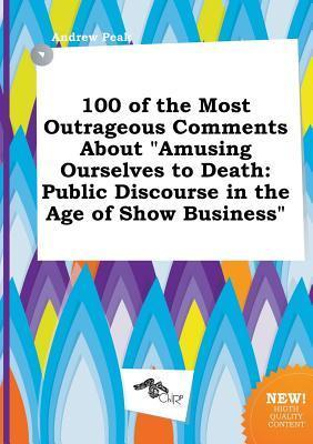 100 of the Most Outrageous Comments about Amusing Ourselves to Death: Public Discourse in the Age of Show Business