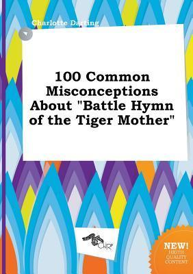 100 Common Misconceptions about Battle Hymn of the Tiger Mother