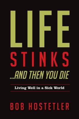 Life Stinks... and Then You Die: Living Well in a Sick World