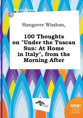 Hangover Wisdom, 100 Thoughts on Under the Tuscan Sun: At Home in Italy, from the Morning After