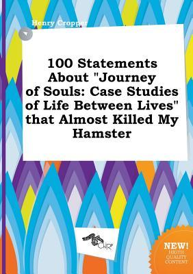 100 Statements about Journey of Souls: Case Studies of Life Between Lives That Almost Killed My Hamster