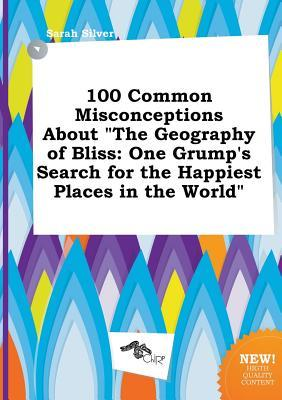 100 Common Misconceptions about the Geography of Bliss: One Grump's Search for the Happiest Places in the World