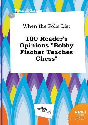 When the Polls Lie: 100 Reader's Opinions Bobby Fischer Teaches Chess