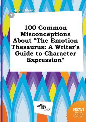 100 Common Misconceptions about the Emotion Thesaurus: A Writer's Guide to Character Expression
