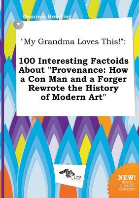 My Grandma Loves This!: 100 Interesting Factoids about Provenance: How a Con Man and a Forger Rewrote the History of Modern Art