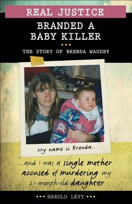 Real Justice: Branded a Baby Killer: The Story of Brenda Waudby and the Notorious Pathologist Dr Charles Smith