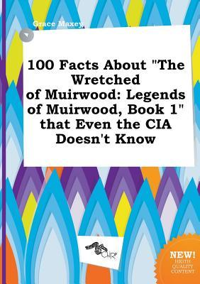 100 Facts about the Wretched of Muirwood: Legends of Muirwood, Book 1 That Even the CIA Doesn't Know