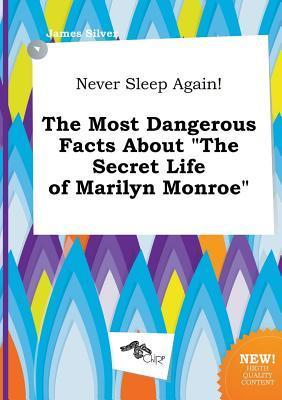 Never Sleep Again! the Most Dangerous Facts about the Secret Life of Marilyn Monroe