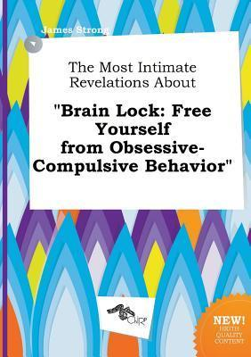 The Most Intimate Revelations about Brain Lock: Free Yourself from Obsessive-Compulsive Behavior