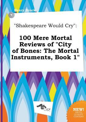 Shakespeare Would Cry: 100 Mere Mortal Reviews of City of Bones: The Mortal Instruments, Book 1
