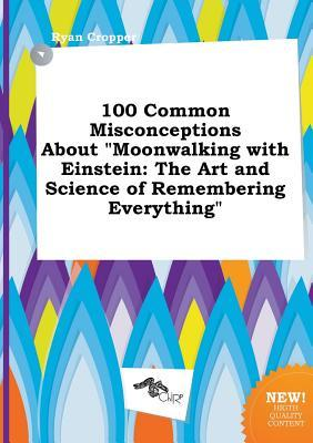 100 Common Misconceptions about Moonwalking with Einstein: The Art and Science of Remembering Everything