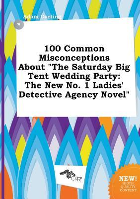 100 Common Misconceptions about the Saturday Big Tent Wedding Party: The New No. 1 Ladies' Detective Agency Novel